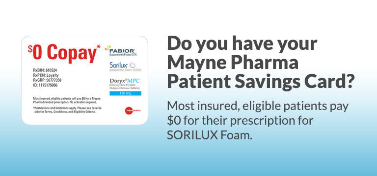 Do you have your Mayne Pharma Patient Savings Card? Most insured, eligible patients pay $0 for their prescription for SORILUX Foam. Image of the Mayne Pharma Patient Savings Card. $0 Copay. Most insured, eligible patients will pay $0 for a Mayne Pharma branded prescription. Fabior tazarotene foam 0.1 percent, Sorilux calcipotriene foam 0.005%, Doryx MPC doxycycline hyclate delayed-release tablets 120 mg. No activation required. RxBIN: 610524; RxPCN: Loyalty; RxGRP: 50777358; ID: 1175175966. Restrictions and limitations apply. Please see reverse side for Terms, Conditions, and Eligibility Criteria. Mayne Pharma
